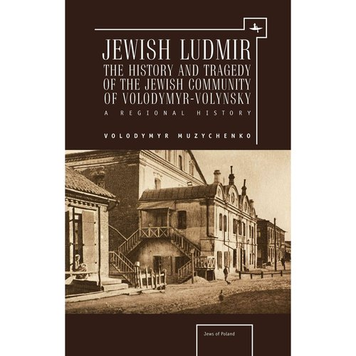 Jewish Ludmir: The History and Tragedy of the Jewish Community of Volodymyr-Volynsky: a Regional History