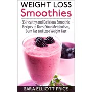 Weight Loss Smoothies: 33 Healthy and Delicious Smoothie Recipes to Boost Your Metabolism, Burn Fat and Lose Weight Fast - eBook