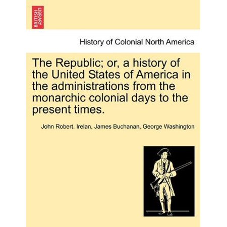 The Republic; or, a history of the United States of America in the administrations from the monarchic colonial days to the present times. - image 1 of 1
