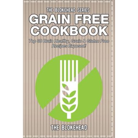 Grain Free Cookbook : Top 30 Brain Healthy, Grain & Gluten Free Recipes - Exposed Brain