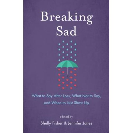 Breaking Sad : What to Say After Loss, What Not to Say, and When to Just Show