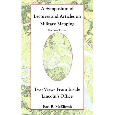 A Symposium of Lectures and Articles on Military Mapping Section Three: Two Views from Inside Lincoln's Office -