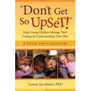 """""""don't Get So Upset!"""": Help Young Children Manage Their Feelings by Understanding Your Own (Paperback)"""