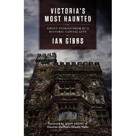 Historic Ghosts - Victoria's Most Haunted : Ghost Stories from Bc's Historic Capital City
