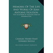 Memoirs of the Life and Works of Jean Antoine Houdon : The Sculptor of Voltaire and of Washington