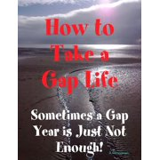 How to Take a Gap Life: Sometimes a Gap Year is Just Not Enough! - eBook