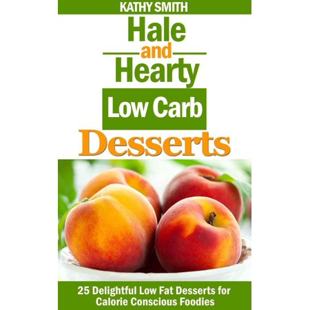 Hale and Hearty Low Carb Desserts : 25 Delightful Low Fat Desserts For Calorie Conscious Foodies - -