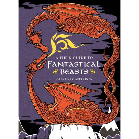 A Field Guide to Fantastical Beasts : An Atlas of Fabulous Creatures, Enchanted Beings, and Magical Monsters