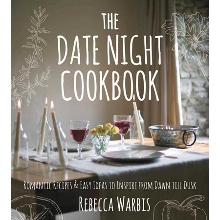 The Date Night Cookbook : Romantic Recipes & Easy Ideas to Inspire from Dawn till