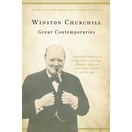 Great Contemporaries : Churchill Reflects on FDR, Hitler, Kipling, Chaplin, Balfour, and Other Giants of His