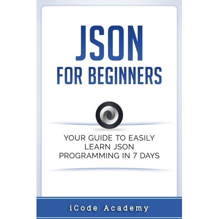 Json for Beginners: Your Guide to Easily Learn Json In 7 Days -