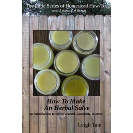 How To Make an Herbal Salve: An Introduction To Salves, Creams, Ointments, & More - eBook
