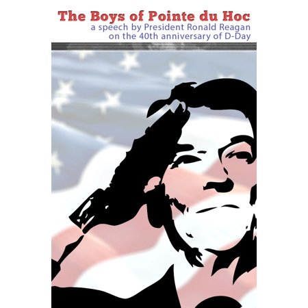 The Boys of Pointe du Hoc: A Speech by President Ronald Reagan on the 40th Anniversary of D-Day -