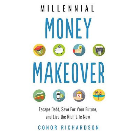 Millennial Money Makeover : Escape Debt, Save for Your Future, and Live the Rich Life Now