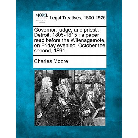 Governor, Judge, and Priest : Detroit, 1805-1815: A Paper Read Before the Witenagemote, on Friday Evening, October the Second, 1891. (Evening Paper)