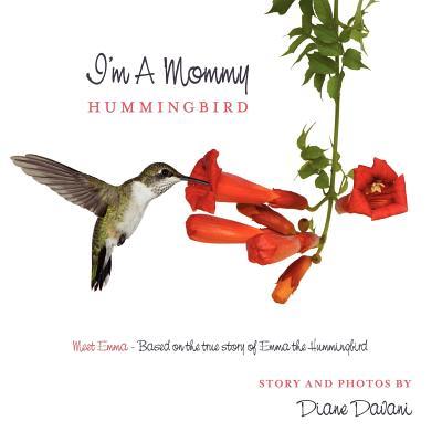I'm a Mommy Hummingbird: Meet Emma - Based on the True Story of Emma the Hummingbird
