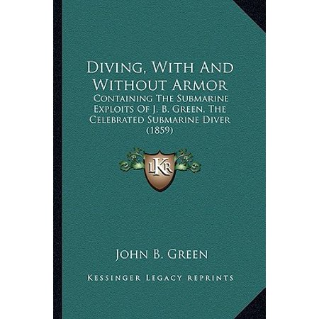 Diving, with and Without Armor : Containing the Submarine Exploits of J. B. Green, the Celebrated Submarine Diver (Diving Submarine)