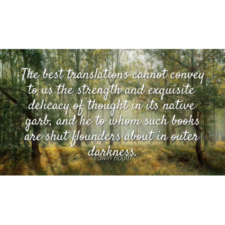 Edwin Booth - Famous Quotes Laminated POSTER PRINT 24x20 - The best translations cannot convey to us the strength and exquisite delicacy of thought in its native garb, and he to whom such books are