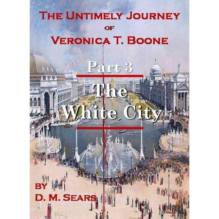 The Untimely Journey of Veronica T. Boone, Part 3 - The White City -