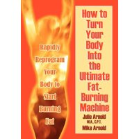 How to Turn Your Body Into the Ultimate Fat-Burning Machine! : Reprogram Your Body to Stop Storing Fat and Start Burning It...