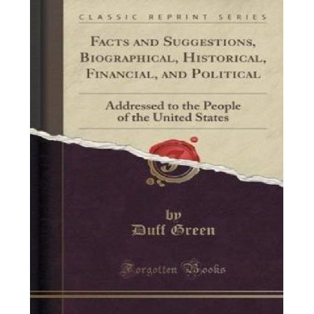 Facts And Suggestions  Biographical  Historical  Financial  And Political  Addressed To The People Of The United States  Classic Reprint
