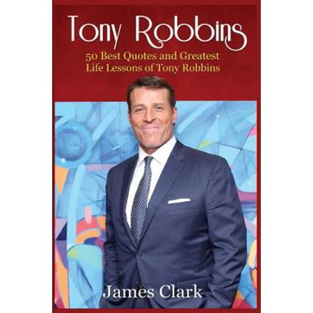 Tony Robbins: 50 Best Quotes and Greatest Life Lessons of Tony Robbins (Business Lessons, Self Confidence, Self Esteem, Building Con