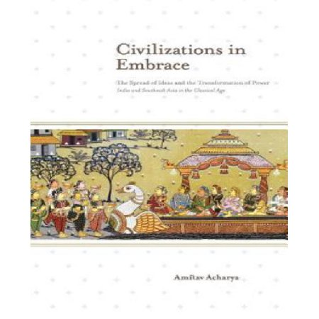 Civilizations in Embrace : The Spread of Ideas and the Transformation of Power; India and Southeast Asia in the Classical Age