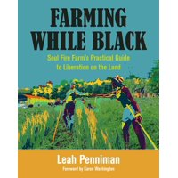 Farming While Black: Soul Fire Farm's Practical Guide to Liberation on the Land (Paperback)