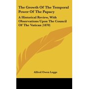 The Growth of the Temporal Power of the Papacy : A Historical Review, with Observations Upon the Council of the Vatican (1870)
