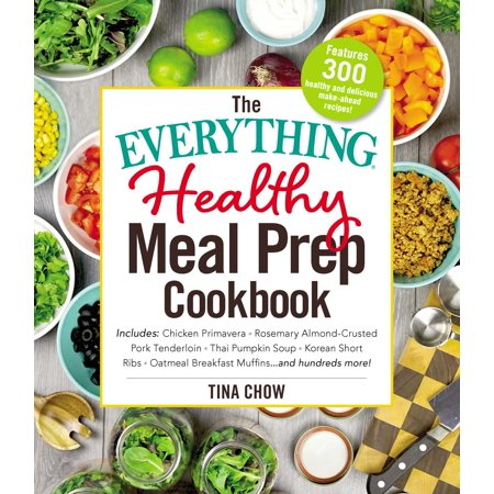 - The Everything Healthy Meal Prep Cookbook : Includes: Chicken Primavera * Rosemary Almond-Crusted Pork Tenderloin * Thai Pumpkin Soup * Korean Short Ribs * Oatmeal Breakfast Muffins ... and hundreds more!