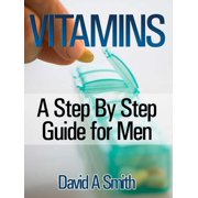 Vitamins: A Step By Step Guide for Men Live A Supplement – Rich Lifestyle! - eBook
