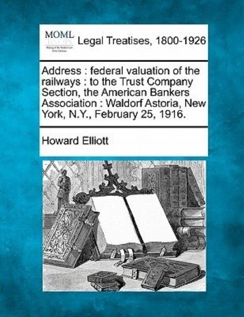 Address : Federal Valuation of the Railways: To the Trust Company Section, the American Bankers Association: Waldorf... by