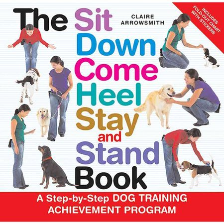 The Sit Down Come Heel Stay and Stand Book: A Step-by-step Dog Training Achievement Program