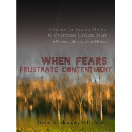 When Fears Frustrate Contentment: Activate the Brain's Ability to Overcome Useless Fears: A Professionally Established Method - eBook (When Was Halloween Established)
