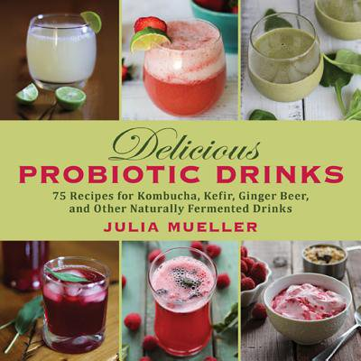 Delicious Probiotic Drinks : 75 Recipes for Kombucha, Kefir, Ginger Beer, and Other Naturally Fermented Drinks