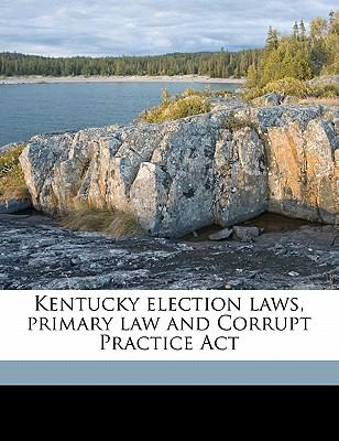 Kentucky Election Laws, Primary Law and Corrupt Practice ACT by
