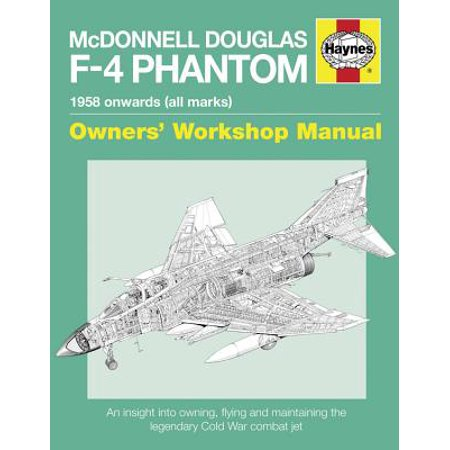 McDonnell Douglas F-4 Phantom 1958 Onwards (All Marks) : An Insight Into Owning, Flying and Maintaining the Legendary Cold War Combat Jet