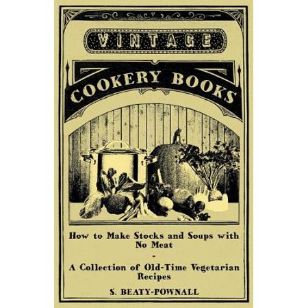 How to Make Stocks and Soups with No Meat - A Collection of Old-Time Vegetarian Recipes - eBook (How To Make An Insect Collection)