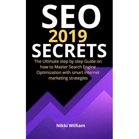 Seo 2019 Secrets: The Ultimate Step By Step Guide on How to Master Search Engine Optimization With Smart Internet Marketing Strategies -