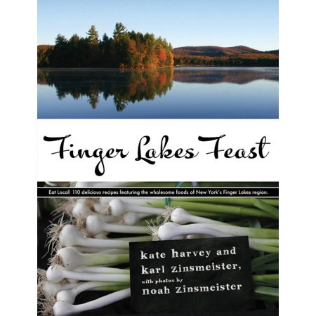 Finger Lakes Feast : 110 Delicious Recipes from New York's Hotspot for Wholesome Local Foods