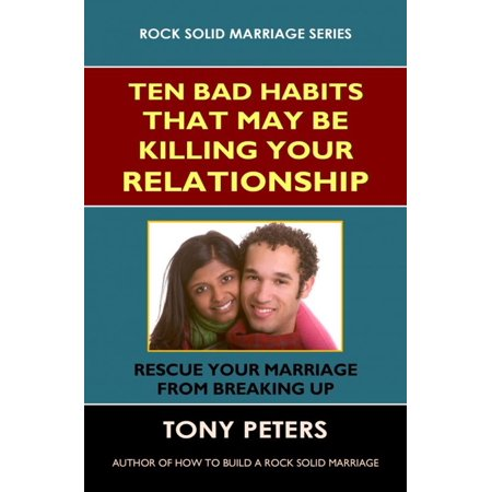 Ten Bad Habits That May Be Killing Your Relationship: Rescue Your Marriage from Breaking Up -