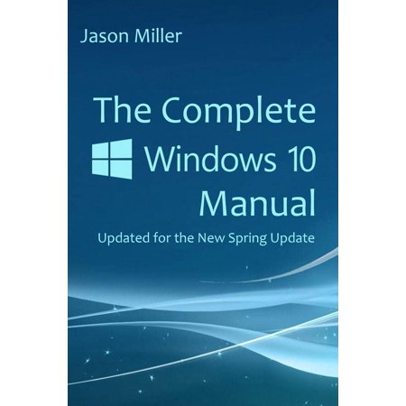 The Complete Windows 10 Manual : Updated for the New Spring (Updated Version Of Internet Explorer For Windows Xp)