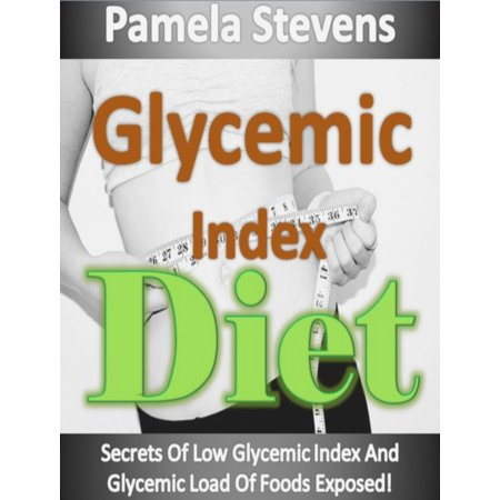 Glycemic Index Diet: Secrets Of Low Glycemic Index And Glycemic Load Of Foods Exposed! -