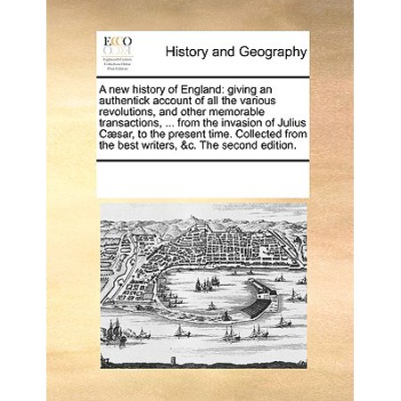A New History of England : Giving an Authentick Account of All the Various Revolutions, and Other Memorable Transactions, ... from the Invasion of Julius C]sar, to the Present Time. Collected from the Best Writers, &C. the Second