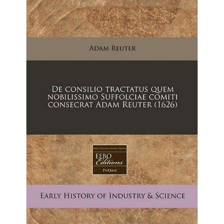 De Consilio Tractatus Quem Nobilissimo Suffolciae Comiti Consecrat Adam Reuter  1626