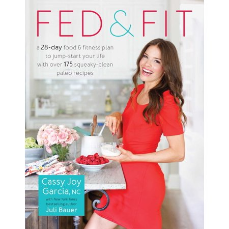 Fed & Fit : A 28 Day Food & Fitness Plan to Jump-Start Your Life with Over 175 Squeaky-Clean Paleo Recipes