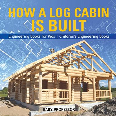 How a Log Cabin Is Built - Engineering Books for Kids Children's Engineering Books