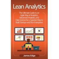 Lean Analytics : The Ultimate Guide to an Agile Way of Analytics, Advanced Analytics, and Data Science for a Superior Way to Build Startups and Run Enterprises (Hardcover)