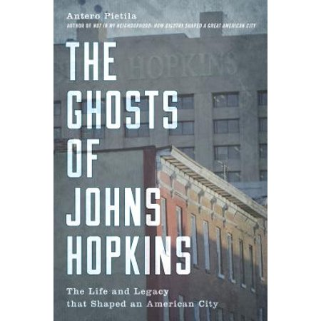 The Ghosts of Johns Hopkins : The Life and Legacy That Shaped an American City ()