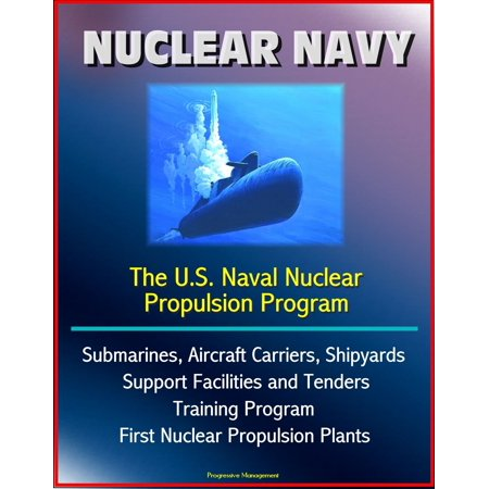 Navy Aircraft Carrier - Nuclear Navy: The U.S. Naval Nuclear Propulsion Program - Submarines, Aircraft Carriers, Shipyards, Support Facilities and Tenders, Training Program, History of First Nuclear Propulsion Plants - eBook